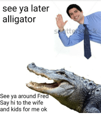 Alligator, Kids, and Wife: see ya later  alligator  See ya around Fre  Say hi to the wife  and kids for me ok