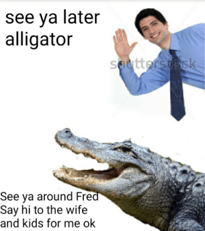 Alligator, Kids, and Wife: see ya later  alligator  See ya around Fre  Say hi to the wife  and kids for me ok Me🐊irl