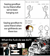 Dude, Fuck, and See You Again: see ya later dude!  Saying goodbye  to my friend after  we've been  hanging out  Yup, later bro!  Bye sweetie,  nice to see  You again  Saying goodbye toe a  same friend when  our girlfriends are  You too?!  there too  What the fuck do we do?!!
