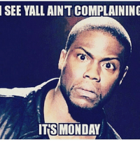 SEE YALL AINTCOMPLAINING  ITS MONDAY Cause you mothafuckaas not working 😂😂😂
