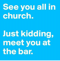 FOR MORE --> Alcohol Memes: See you all in  church.  Just kidding,  meet you at  the bar. FOR MORE --> Alcohol Memes