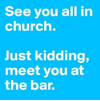 #AlcoholLifesLubricant: See you all in  church.  Just kidding,  meet you at  the bar. #AlcoholLifesLubricant