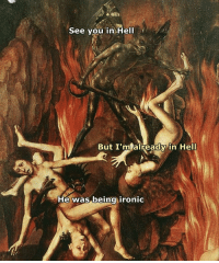 Ironic, Classical Art, and Hell: See you in Hell  But I'm already in Hell  He was beinq ironic