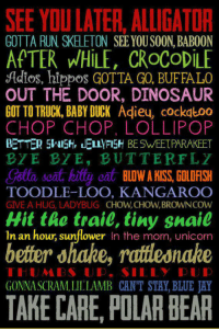 <p>Because You Can Say It With Style.</p>: SEE YOU LATER, ALLIGATOR  APTER dHLE, CROCODILE  GOTTA RUN SKELETON SEE YOUSOON, BABOON  Adios, hippos GOTTA GO, BUFFALO  OUT THE DOOR, DINOSAUR  GOT TO TRUCK, BABY DUCK Adieu, cockatoo  CHOP CHOP, LOLLIPOP  BETTER 51A15% IELLYFISH BESWEETPARAKEET  BYE BYE, BUTTERFLY  Golta seat, kity eat BLDW A MISS, GOLOFISH  Hit the trail, tiny snail  better ohahe, raitleanahe  TAKE CARE, POLAR BEAR  TOODLE-LOO, KANGAROO  GIVE A HUG, LADYBUG CHOW,CHOW,BROWNCOW  In an hour, sunflower In the morn, unicorn  GONNA SCRAM.LILLAMB CAN'T STAY, BLUE JAY <p>Because You Can Say It With Style.</p>