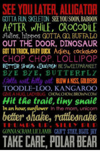 <p>Because You Can Say It With Style.</p>: SEE YOU LATER, ALLIGATOR  APTER WHILE, CROCODILE  GOTTA RUN SKELETON SEE YOUSOON, BABOON  Adios, hippos GOTTA GO, BUFFALO  OUT THE DOOR, DINOSAUR  GOT TO TRUCK, BABY DUCK Adieu, cockatoo  CHOP CHOP, LOLLIPOP  BETTER 5NISH, LELLFISH BE SWEETPARAKEET  BYE BYE, BUTTERFLY  TOODLE-LOO. KANGAROO  GIVE A HUG, LADYBUG CHOW,CHOW,BROWNCOW  Hit the trail, tiny snail  In an hour, sunflower In the morn, unicorn  better ohahe, rattleonahe  GONNA SCRAM,LILLAMB CANT STAY, BLUE JAY  TAKE CARE, POLAR BEAR <p>Because You Can Say It With Style.</p>