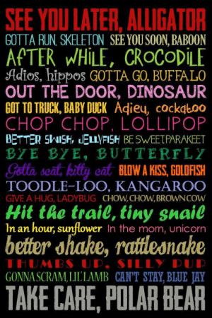 Dinosaur, Goldfish, and Jay: SEE YOU LATER, ALLIGATOR  GOTTA RUN SKELETON SEE YOU SOON, BABOON  AFTER WHILE, CROCODILE  Adios, hippos GOTTA GO, BUFFALO  OUT THE DOOR, DINOSAUR  GOT TO TRUCK, BABY DUCK Adieu, cocktoo  CHOP CHOP. LOLLIPOP  BETTER SWISH, JELLYFISH BESWEETPARAKEET  ΒYE 3Y, BUTTERFLY  Gotta scat, kitty cat BLOW A KISS, GOLDFISH  TOODLE-LOO, KANGAROO  GIVE A HUG, LADYBUG CHOW,CHOW,BROVWNCOW  Hit the trail, tiny snail  In an hour, sunflower In the morn, unicorn  better shake, rattleonake  THUMBS UP, SILLY PUP  GONNA SCRAM,LILLAMB CANT STAY, BLUE JAY  TAKE CARE, POLAR BEAR