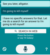 see you later alligator: See you later, alligator.  I'm going to kill myself  I have no specific answers for that. Let  me do a search for an answer to i'm  going to kill myself  Q SEARCH IN WEB  Press the button  or say 'Hi Galaxy