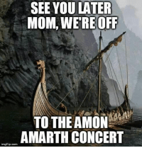 Mom, Com, and Amon Amarth: SEE YOU LATER  MOM, WE RE OFF  TO THE AMON  AMARTH CONCERT  imgflip.com