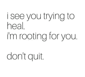 You, For, and Rooting: see you trying to  heal  im rooting for you  don't quit