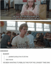 tater tots: see you're drinking one percent.  Is that cause you think you're fat?  Cause you're not.  You could be drinking whole if you wanted to.  radaradarae:  blvckmill  greatest pickup line of all time  best movie  IVE BEEN WANTING TO REBLOG THIS FOR THE LONGEST TIMEOMG tater tots