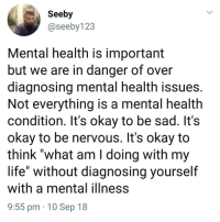 "@Finest.inventions recent post is super controversial, request them now! 😬🤬🤐: Seeby  @seeby123  Mental health is important  but we are in danger of over  diagnosing mental health issues.  Not everything is a mental health  condition. It's okay to be sad. It's  okay to be nervous. It's okay to  think ""what am I doing with my  life"" without diagnosing yourself  with a mental ilIness  9:55 pm 10 Sep 18 @Finest.inventions recent post is super controversial, request them now! 😬🤬🤐"