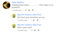 Ass, Video, and Powerful: Seed Applton  Holding back tears  powerful  1 month ago. 40  This video is so  Big Hot Creamy Jake Paul  Boi shut your sensitive ass up  3 weeks ago.7  Big Hot Creamy Jake Pau  Nvm I just cried  3 weeks ago 10 meirl