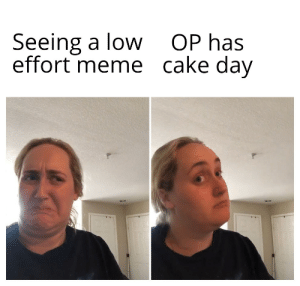 Oh Boi, I waited way too long for this day: Seeing a low  effort meme cake day  OP has Oh Boi, I waited way too long for this day