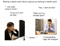 """Alexander Shunnarah: Seeing a starter pack about a group you belong to starter pack  hits really  """"Hey, I don't do that.""""  close to home.""""  """"6 out of 10 isn't  """"Wait, but X is  too bad.""""  actually good.""""  *Contemplating  """"...I guess  major life changes"""