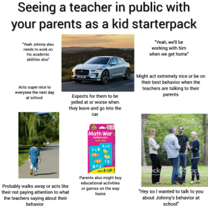 """Parents, School, and Starter Packs: Seeing a teacher in public with  your parents as a kid starterpack  """"Yeah, we'll be  working with him  when we get home""""  """"Yeah Johnny also  needs to work on  his academic  abilities also""""  Might act extremely nice or be on  their best behavior when the  402 KBS  Acts super nice to  everyone the next day  teachers are talking to their  parents  Expects for them to be  yelled at or worse when  they leave and go into the  at school  car  iStock  IStock  by Getty Images  by Getty Images  Fun  Math War  Multiplication  GAME CARDS  iStoch  3 x4  7x 8  by Cetty Images  by G  8 X X  AGES 8-UP  Stock  is tock  by Getty mages  by Getty Imcges  Parents also might buy  educational activities  Probably walks away or acts like  their not paying attention to what  the teachers saying about their  or games on the way  """"Hey so I wanted to talk to you  about Johnny's behavior at  home  school""""  behavior  Math war Seeing a teacher in public with your parents as a kid starterpack"""