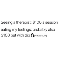 (Via twitter-levi_ordway): Seeing a therapist: $100 a session  eating my feelings: probably also  $100 but with dip Aosarcasm, only (Via twitter-levi_ordway)