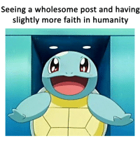 Wholesome: Seeing a wholesome post and having  slightly more faith in humanity