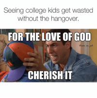 CHERISH IT I HAVE SUCH A BAD HEADACHE ALL THE TIME (@humor_me_pink: Seeing college kids get wasted  without the hangover.  FOR THE LOVE OF GOD  @humor me pi  CHERISHIT CHERISH IT I HAVE SUCH A BAD HEADACHE ALL THE TIME (@humor_me_pink