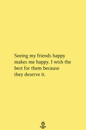 Friends, Best, and Happy: Seeing my friends happy  makes me happy. I wish the  best for them because  they deserve it.  RELATIONSHIP  ES