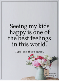 <3: Seeing my kids  happy is one of  the best feelings  in this world  Type 'Yes' if you agree  Life Learned  F e e l i n g s <3