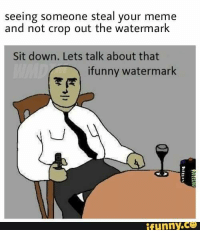Fuckiin shit memers: seeing someone steal your meme  and not crop out the watermark  Sit down. Lets talk about that  ifunny watermark  funny.  CO Fuckiin shit memers