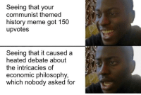 Meme History: Seeing that your  communist themed  history meme got 150  upvotes  Seeing that it caused a  heated debate about  the intricacies of  economic philosophy,  which nobody asked for
