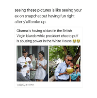 Cheetos, Girl, and British: seeing these pictures is like seeing your  ex on snapchat out having fun right  after y'all broke up.  Obama is havingablast in the British  Virgin Islands while president cheeto puff  is abusing power in the White House  1/29/17, 3:11 PM rtrt