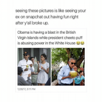 Cheetos, Girl Memes, and The White House: seeing these pictures is like seeing your  ex on snapchat out having fun right  after y'all broke up.  Obama is having a blast in the British  Virgin Islands while president cheeto puff  is abusing power in the White House  1/29/17, 3:11 PM @forgivingly