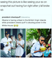 Cheetos, Memes, and British: seeing this picture is like seeing your ex on  snapchat out having fun right after y all broke  up  president cheetopuff  @abedelrey  Obama is having a blast in the British Virgin Islands  while president cheeto puff is abusing power in the  White House facts💯💯
