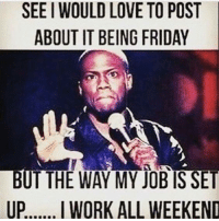 Friday, Love, and Memes: SEEIWOULD LOVE TO POST  ABOUT IT BEING FRIDAY  BUT THE WAY MY JOB IS SET  UP  I WORK ALL WEEKEND .