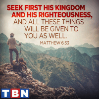 Make Jesus a daily priority and watch how your life changes!: SEEK FIRST HIS KINGDOM  AND HIS RIGHTEOUSNESS,  AND ALL THESE THINGS  WILL BE GIVEN TO  YOU AS WELL  MATTHEW 6:33  TBN Make Jesus a daily priority and watch how your life changes!
