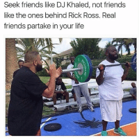 💯: Seek friends like DJ Khaled, not friends  like the ones behind Rick Ross. Real  friends partake in your life 💯