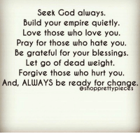 Memes, 🤖, and Empires: Seek God always  Build your empire quietly.  Love those who love you.  Pray for those who hate you.  Be grateful for your blessings.  Let go of dead weight.  Forgive those who hurt you.  And, ALWAYS be ready for change.  Shopprettypieces