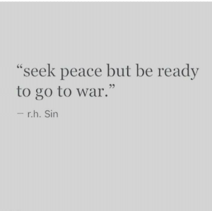 "Be Ready: ""seek peace but be ready  to go to war.""  - r.h. Sin"