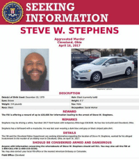 "Beard, Driving, and Facebook: SEEKING  INFORMATION  STEVE W. STEPHENS  Aggravated Murder  Cleveland, Ohio  April 16, 2017  Stephens vehicle  DESCRIPTION  Date(s) of Birth Used: December 10, 1979  Hair: Black (currently bald)  Height: 6'1""  Eyes: Brown  Weight: 244 pounds  Sex: Male  Race: Black  Occupation: Social Worker  REWARD  The FBI is offering a reward of up to $30,000 for information leading to the arrest of Steve W. Stephens.  REMARKS  Stephens may be driving a white. four-door 2017 Ford Fusion with temporary ohio tags E363630. He has ties to Euclid and Cleveland. Ohio.  Stephens has a full beard with a mustache. He was last seen wearing a dark blue and gray or black striped polo shirt.  DETAILS  The FBI and the Cleveland Police Department are seeking information regarding the ocation of Steve W. Stephens, wanted for his alleged  involvement in the murder of an elderly man in Cleveland, Ohio, on April 16, 2017.  SHOULD BE CONSIDERED ARMED AND DANGEROUS  Anyone with information concerning the whereabouts of Steve W. Stephens should call 911. You may also call the FBI at  1-800-CALL-FBI (1-800-225-5324)  You may also contact your local FBI office or the nearest American Embassy or Consulate.  Field Office: Cleveland Cleveland police announced a $50,000 reward has been posted by Crimestoppers for information leading to the capture of Steve Stephens, the man suspected of killing a random passerby and posting the gruesome footage on Facebook Sunday. Police have issued a nationwide search for Stephens, 37, and asked residents of Pennsylvania, New York, Indiana, and Michigan to be on alert."
