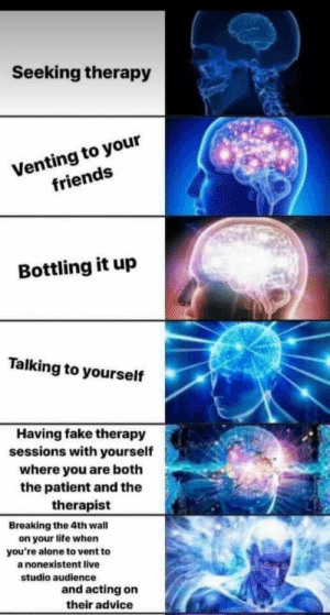 Advice, Being Alone, and Fake: Seeking therapy  Venting to your  friends  Bottling it up  Talking to yourself  Having fake therapy  sessions with yourself  where you are both  the patient and the  therapist  Breaking the 4th wall  on your life when  you're alone to vent to  a nonexistent live  studio audience  and acting on  their advice Please tell me I am not the only one who does that