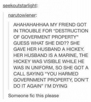 "20+ Funny Tumblr Posts A Day Keeps Depression Away (Episode #415): seekoutstarlight:  narutowiener:  AHAHAHAHHAA MY FRIEND GOT  IN TROUBLE FOR ""DESTRUCTION  OF GOVERMENT PROPERTY""  GUESS WHAT SHE DID?? SHE  GAVE HER HUSBAND A HICKEY.  HER HUSBAND IS A MARINE, THE  HICKEY WAS VISIBLE WHILE HE  WAS IN UNIFORM, SO SHE GOT A  CALL SAYING ""YOU HARMED  GOVERNMENT PROPERTY, DON'T  DO IT AGAIN"" I'M DYING  Someone fic this please 20+ Funny Tumblr Posts A Day Keeps Depression Away (Episode #415)"