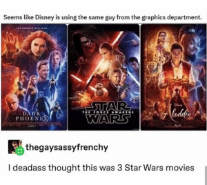 Disney, Movies, and Star Wars: Seems like Disney is using the same guy from the graphics department.  STAR  WARS  THE FORCE AWAKENS  DARK  PHOENI  thegaysassyfrenchy  I deadass thought this was 3 Star Wars movies