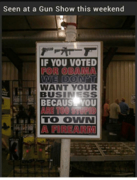 Memes, Obama, and American: Seen at a Gun Show this weekend  IF YOU VOTED  FOR OBAMA  WE DONET  WANT YOUR  BUSINESS  BECAUSE YOU Like and share Rise Of The American Conservative!