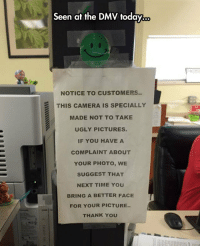Dmv, Ugly, and Thank You: Seen at the DMV today...  NOTICE TO CUSTOMERS..  THIS CAMERA IS SPECIALLY  MADE NOT TO TAKE  UGLY PICTURES.  IF YOU HAVE A  COMPLAINT ABOUT  YOUR PHOTO, WE  SUGGEST THAT  NEXT TIME YOU  BRING A BETTER FACE  FOR YOUR PICTURE..  THANK YOU <p>Shots Fired At The DMV.</p>