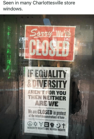 Internet, Protest, and Tumblr: Seen in many Charlottesville store  windows.  CLOSE  F EQUALITY  &DIVERSITY  AREN'T FOR YOU  THEN NEITHER  ARE WE  We are CLOSED in protest  of the recent demonstrations of hate  MINORITY RIGHTS ARE HUMAN RIGHTS resistdrumpf: I'm done seeing nazi faces all over the internet. I prefer images of the resistance.