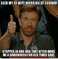 subway: SEEN MY EX WIFE WORKING AT SUBWAY  STOPPED IN AND HAD THAT BITCH MAKE  MEASANDWHICH FORIOLDTIMESSAKE