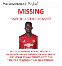 Missing person report: seen Pogba?  MISSING  HAVE YOU SEEN THIS MAN?  Has anyone  CHEVROLET  LAST SEEN SCORING AGAINST THE LIKES  OF HUDDERSFIELD BOURNMOUTH AND CARDIFF  WAS MEANT TO HAVE TURNED UP TO OLD  TRAFFORD TONIGHT BUT HAS GONE MISSING!! Missing person report
