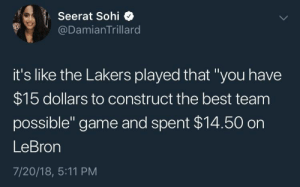 """Money well spent, if you ask me 💁🏾♀️: Seerat Sohi  @DamianTrillard  it's like the Lakers played that """"you have  $15 dollars to construct the best team  possible"""" game and spent $14.50 on  LeBron  7/20/18, 5:11 PM Money well spent, if you ask me 💁🏾♀️"""