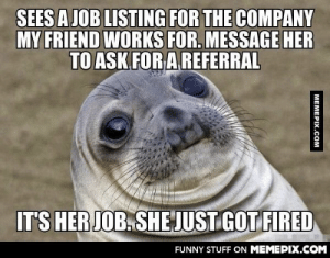Guess I should have considered the possibility.omg-humor.tumblr.com: SEES A JOB LISTING FOR THE COMPANY  MY FRIEND WORKS FOR. MESSAGE HER  TO ASK FOR A REFERRAL  IT'S HER JOB. SHE JUST GOT FIRED  FUNNY STUFF ON MEMEPIX.COM  MEMEPIX.COM Guess I should have considered the possibility.omg-humor.tumblr.com