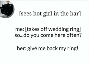 meirl by Vegan_bandit MORE MEMES: [sees hot girl in the bar]  me: [takes off wedding ring]  so...do you come here often?  her: give me back my ring! meirl by Vegan_bandit MORE MEMES