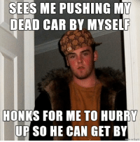 Scumbag Old Man: SEES ME PUSHING  MY  DEAD CAR BY MYSELF  HONKS FOR ME TO HURRY  UP SO HE CAN GET BY Scumbag Old Man