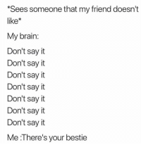 Be Like, Funny, and Lmao: Sees someone that my friend doesn't  like*  My brain  Don't say it  Don't say it  Don't sayit  Don't sayit  Don't say it  Don't sayit  Don't sayit  Me :l here's your bestie Lmao it be like that