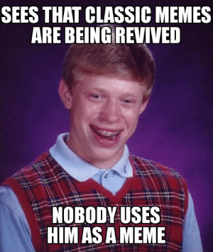 Impact font ftw: SEES THAT CLASSIC MEMES  ARE BEING REVIVED  NOBODY USES  HIM AS A MEME Impact font ftw