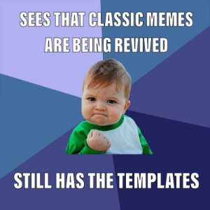 My opportunity: SEES THAT CLASSIC MEMES  ARE BEING REVIVED  STILL HAS THE TEMPLATES My opportunity